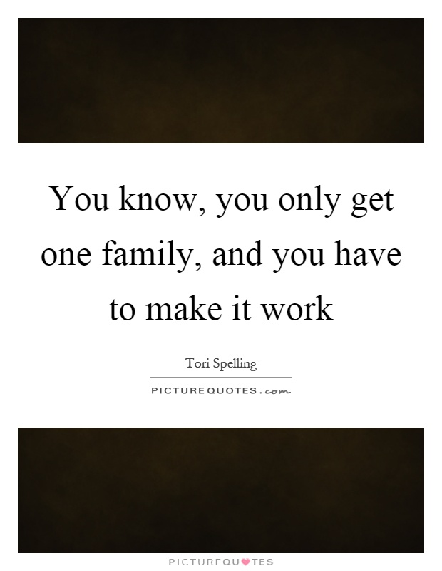 You know, you only get one family, and you have to make it work Picture Quote #1
