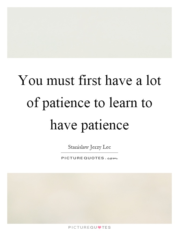 You must first have a lot of patience to learn to have patience Picture Quote #1