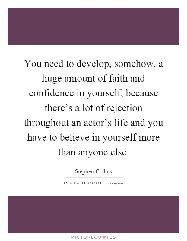 You need to develop, somehow, a huge amount of faith and confidence in yourself, because there's a lot of rejection throughout an actor's life and you have to believe in yourself more than anyone else Picture Quote #1