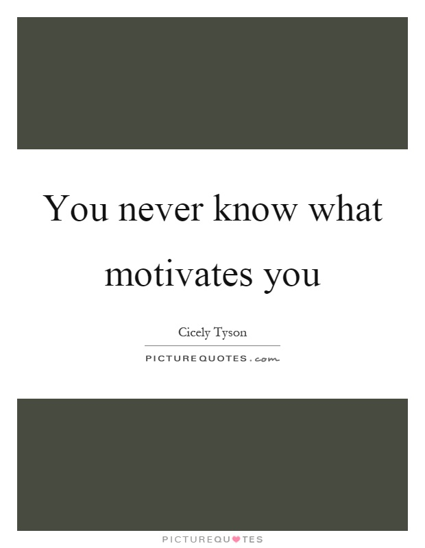 You never know what motivates you Picture Quote #1