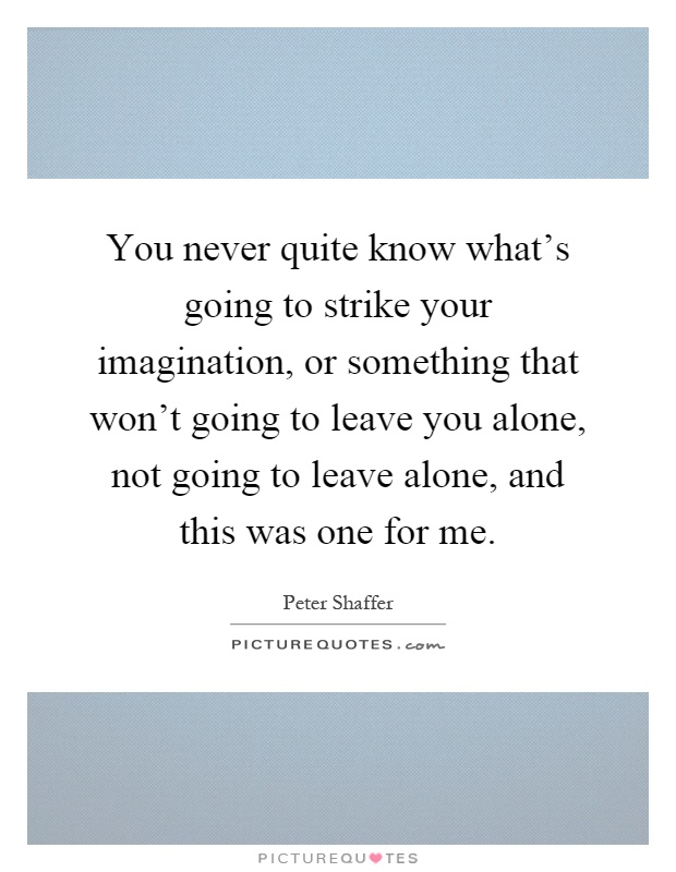 You never quite know what's going to strike your imagination, or something that won't going to leave you alone, not going to leave alone, and this was one for me Picture Quote #1