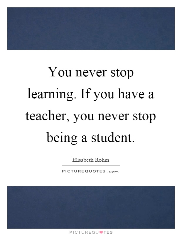 You never stop learning. If you have a teacher, you never stop being a student Picture Quote #1