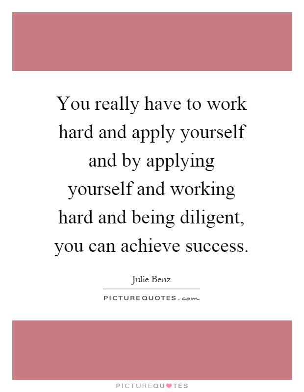 You really have to work hard and apply yourself and by applying yourself and working hard and being diligent, you can achieve success Picture Quote #1