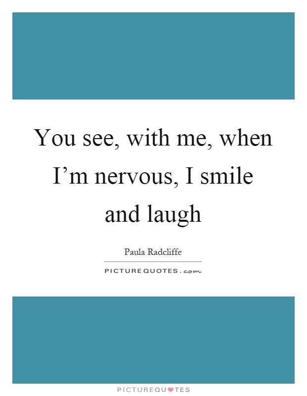 You see, with me, when I'm nervous, I smile and laugh Picture Quote #1