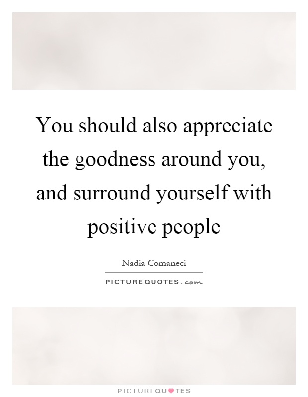 You should also appreciate the goodness around you, and surround yourself with positive people Picture Quote #1