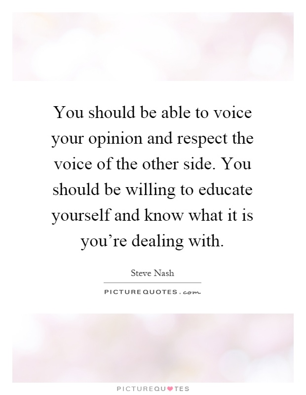 You should be able to voice your opinion and respect the voice of the other side. You should be willing to educate yourself and know what it is you're dealing with Picture Quote #1