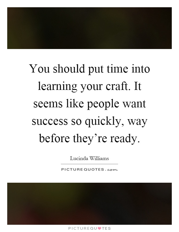 You Should Put Time Into Learning Your Craft. It Seems