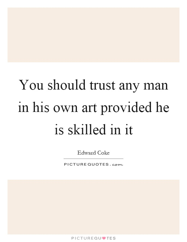 You should trust any man in his own art provided he is skilled in it Picture Quote #1