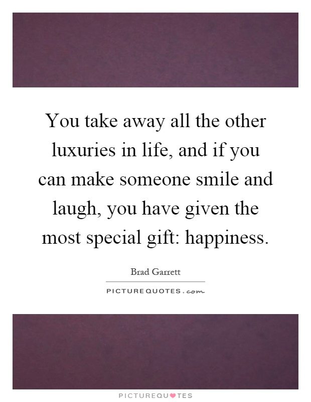 You take away all the other luxuries in life, and if you can make someone smile and laugh, you have given the most special gift: happiness Picture Quote #1