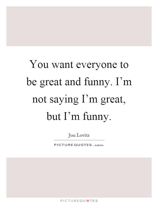You want everyone to be great and funny. I'm not saying I'm great, but I'm funny Picture Quote #1