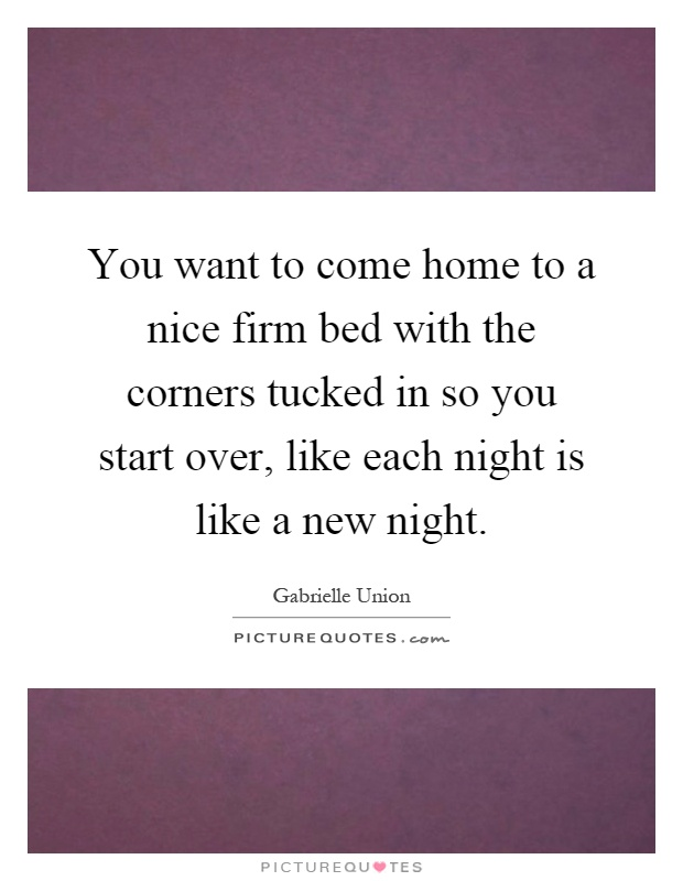 You want to come home to a nice firm bed with the corners tucked in so you start over, like each night is like a new night Picture Quote #1
