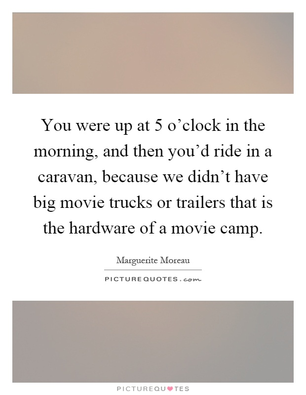 You were up at 5 o'clock in the morning, and then you'd ride in a caravan, because we didn't have big movie trucks or trailers that is the hardware of a movie camp Picture Quote #1