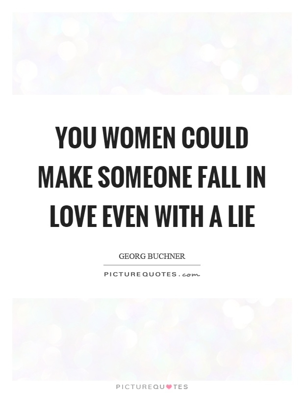 You women could make someone fall in love even with a lie Picture Quote #1