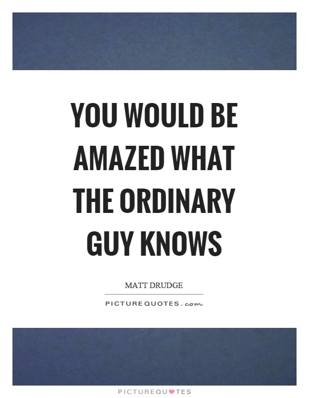 You would be amazed what the ordinary guy knows Picture Quote #1