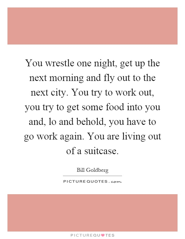 You wrestle one night, get up the next morning and fly out to the next city. You try to work out, you try to get some food into you and, lo and behold, you have to go work again. You are living out of a suitcase Picture Quote #1