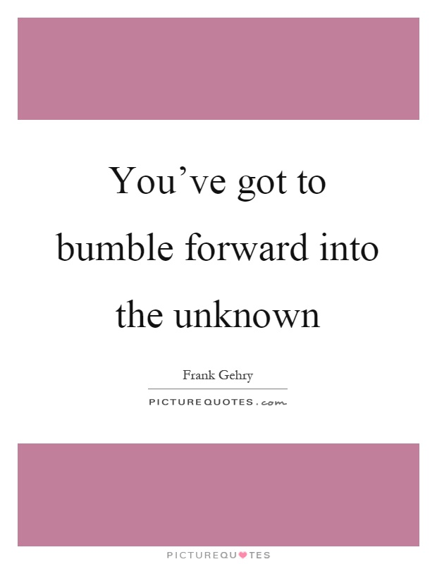 You've got to bumble forward into the unknown Picture Quote #1
