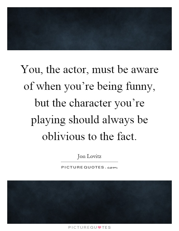 You, the actor, must be aware of when you're being funny, but the character you're playing should always be oblivious to the fact Picture Quote #1