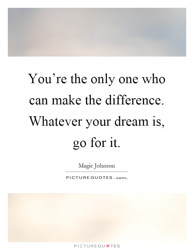You're the only one who can make the difference. Whatever your dream is, go for it Picture Quote #1
