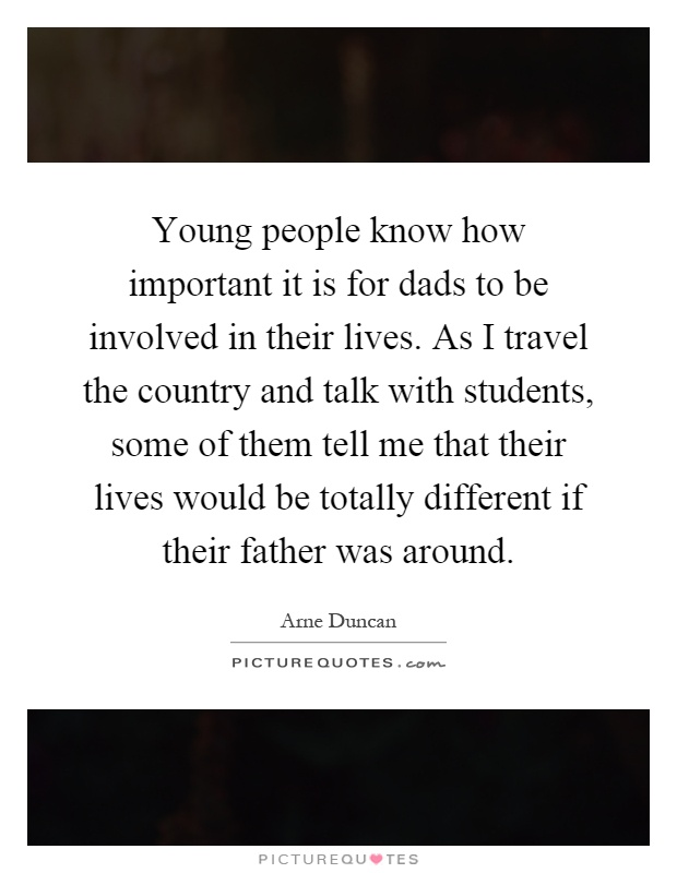 Young people know how important it is for dads to be involved in their lives. As I travel the country and talk with students, some of them tell me that their lives would be totally different if their father was around Picture Quote #1