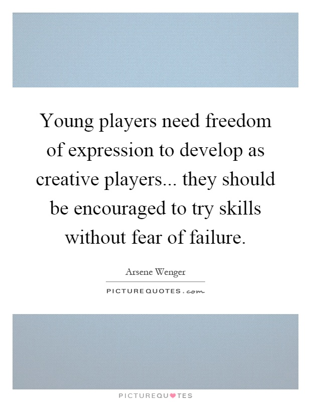 Young players need freedom of expression to develop as creative players... they should be encouraged to try skills without fear of failure Picture Quote #1