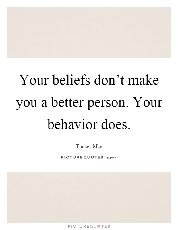 Your beliefs don't make you a better person. Your behavior does Picture Quote #1