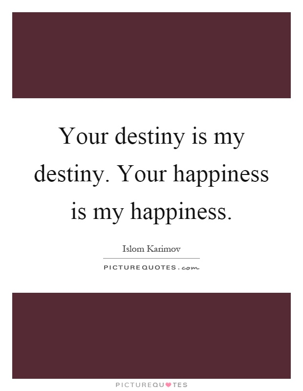 Your destiny is my destiny. Your happiness is my happiness Picture Quote #1