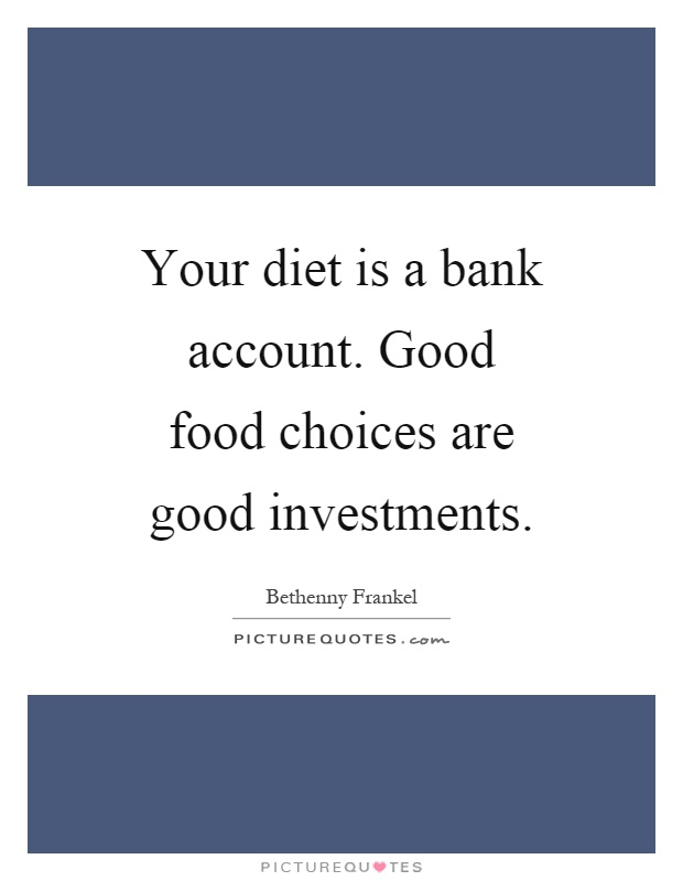 Your diet is a bank account. Good food choices are good investments Picture Quote #1