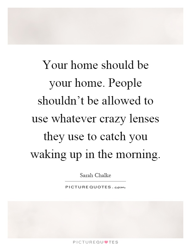 Your home should be your home. People shouldn't be allowed to use whatever crazy lenses they use to catch you waking up in the morning Picture Quote #1