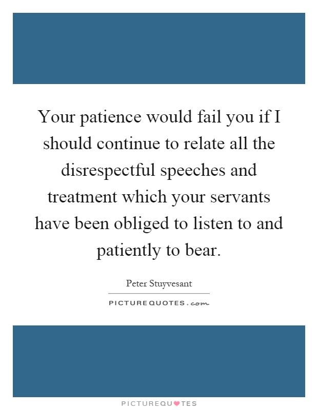 Your patience would fail you if I should continue to relate all the disrespectful speeches and treatment which your servants have been obliged to listen to and patiently to bear Picture Quote #1