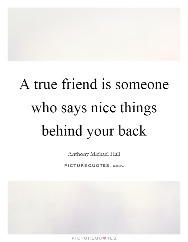 A true friend is someone who says nice things behind your back Picture Quote #1