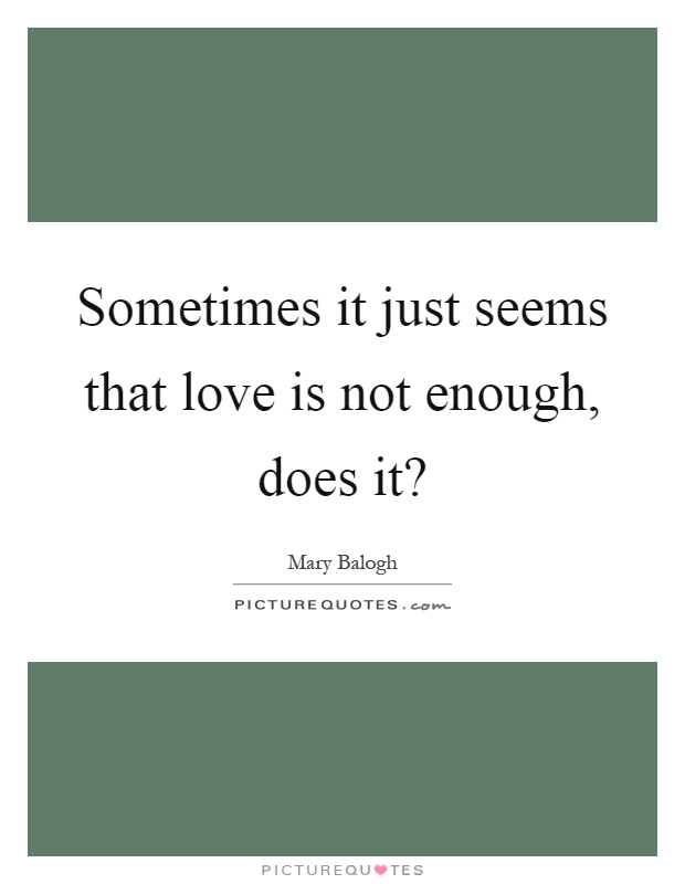 Sometimes it just seems that love is not enough, does it? Picture Quote #1