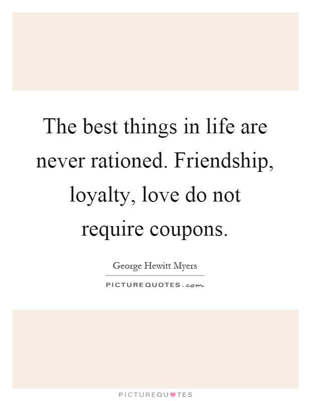 The best things in life are never rationed. Friendship, loyalty, love do not require coupons Picture Quote #1