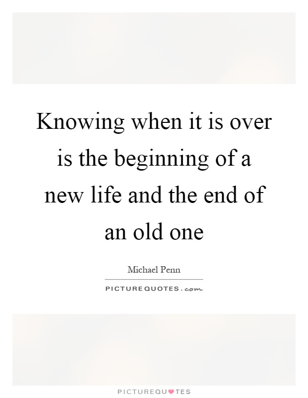 Knowing when it is over is the beginning of a new life and the end of an old one Picture Quote #1