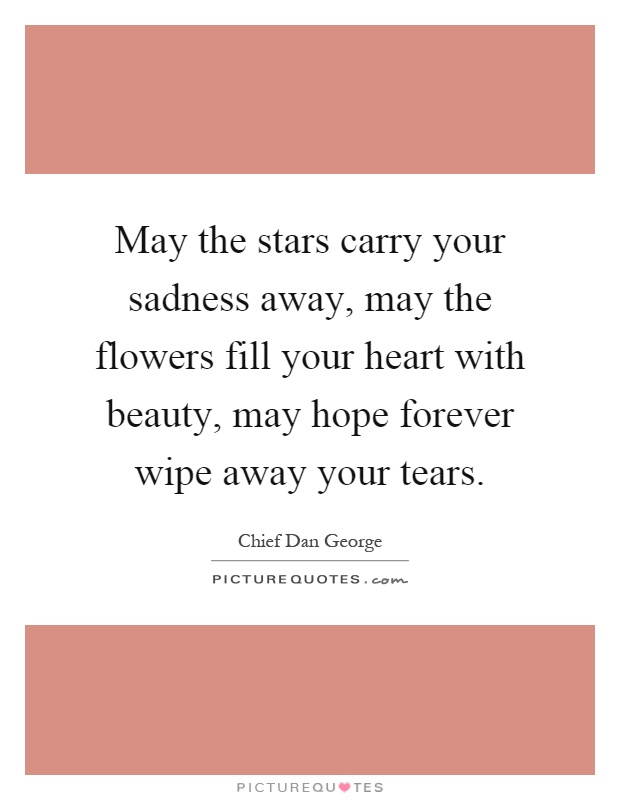 May the stars carry your sadness away, may the flowers fill your heart with beauty, may hope forever wipe away your tears Picture Quote #1
