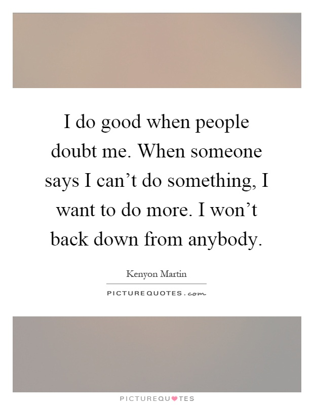 I do good when people doubt me. When someone says I can't do something, I want to do more. I won't back down from anybody Picture Quote #1