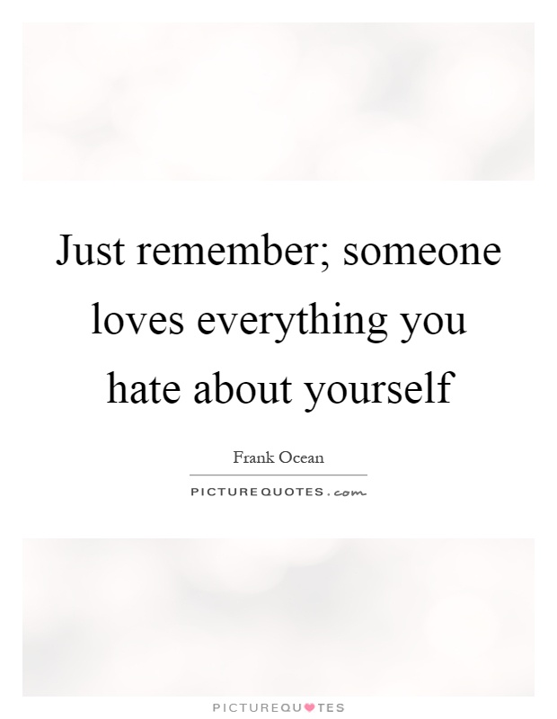 Self Hate Quotes Entrancing Just Remember Someone Loves Everything You Hate About Yourself