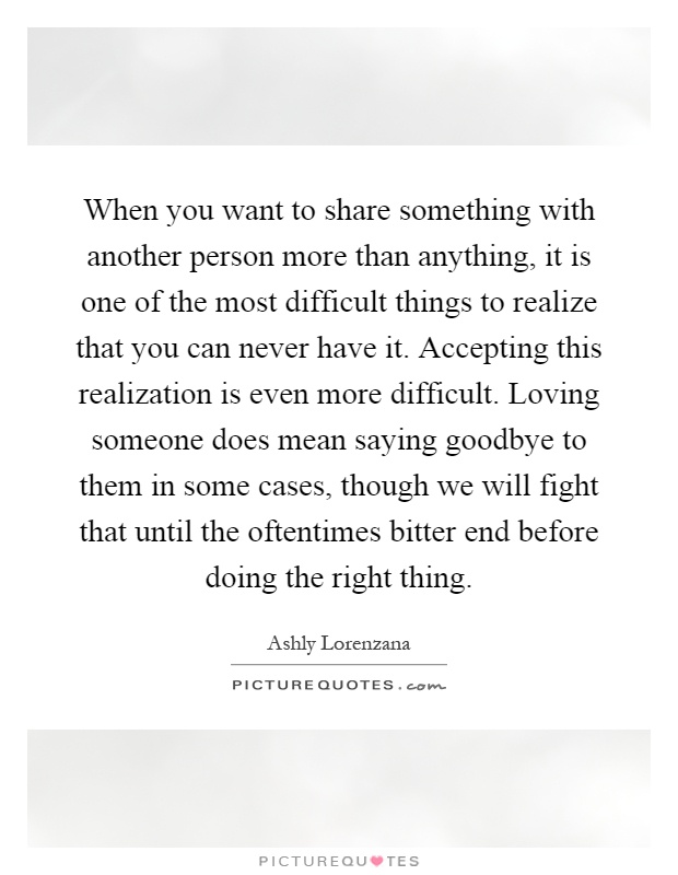 When you want to share something with another person more than anything, it is one of the most difficult things to realize that you can never have it. Accepting this realization is even more difficult. Loving someone does mean saying goodbye to them in some cases, though we will fight that until the oftentimes bitter end before doing the right thing Picture Quote #1