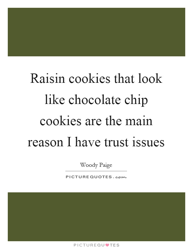 Raisin cookies that look like chocolate chip cookies are the main reason I have trust issues Picture Quote #1