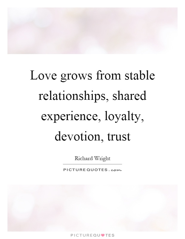 Love grows from stable relationships, shared experience, loyalty, devotion, trust Picture Quote #1