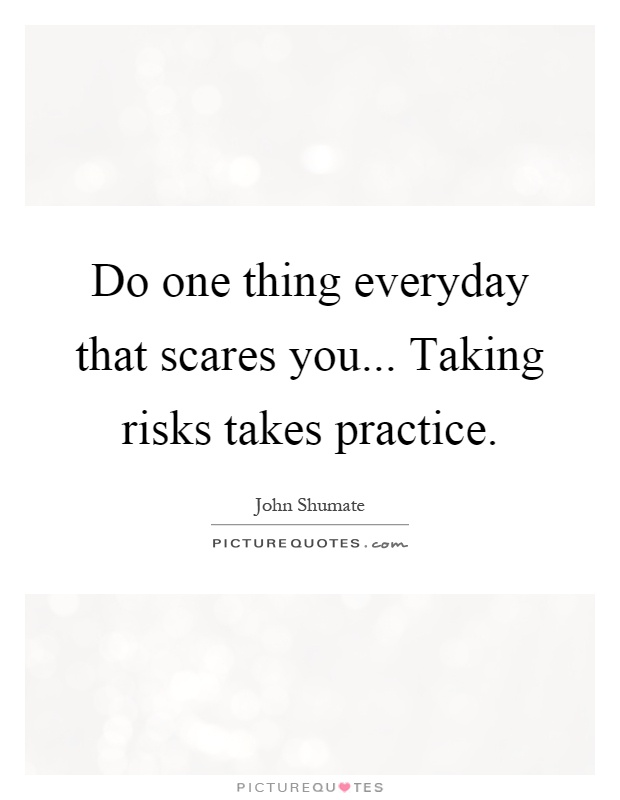Do one thing everyday that scares you... Taking risks takes practice Picture Quote #1