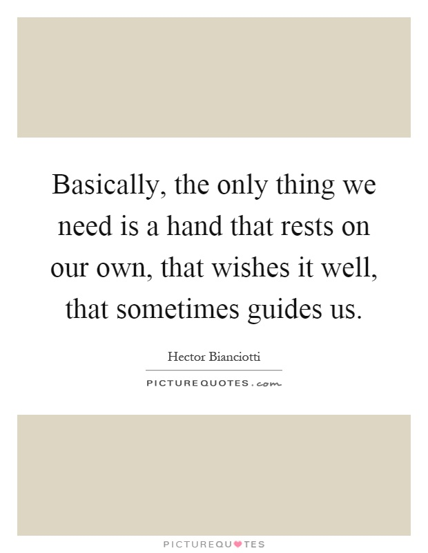 Basically, the only thing we need is a hand that rests on our own, that wishes it well, that sometimes guides us Picture Quote #1