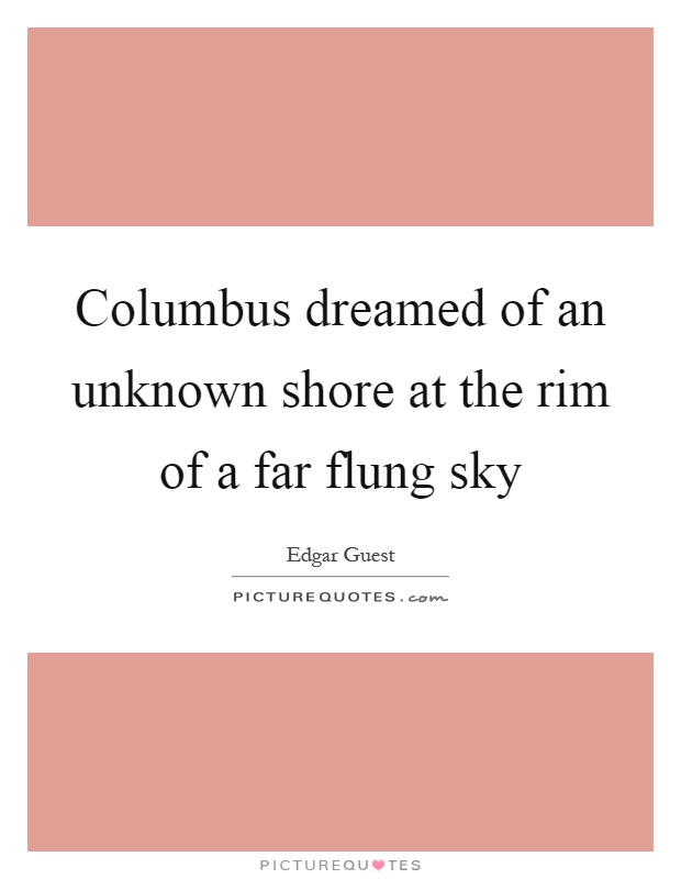 Columbus dreamed of an unknown shore at the rim of a far flung sky Picture Quote #1