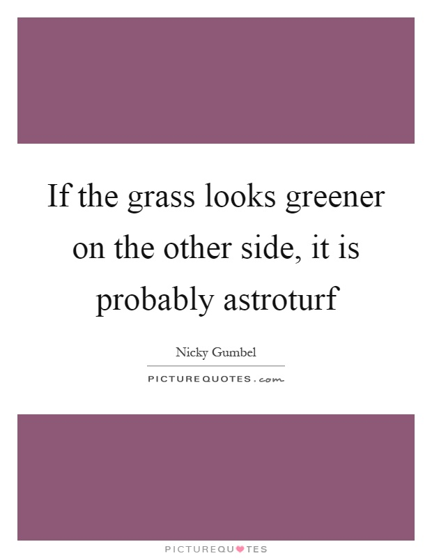 If the grass looks greener on the other side, it is probably astroturf Picture Quote #1