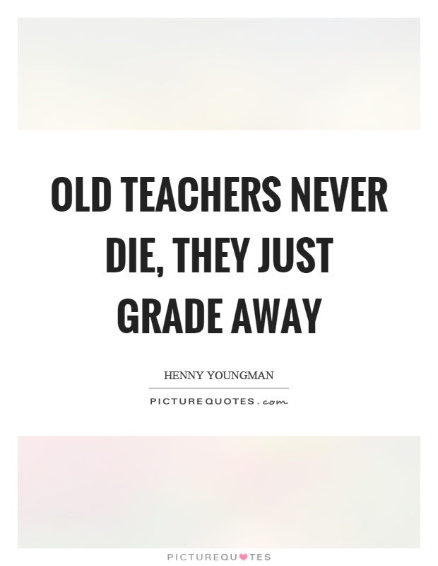 Old teachers never die, they just grade away Picture Quote #1