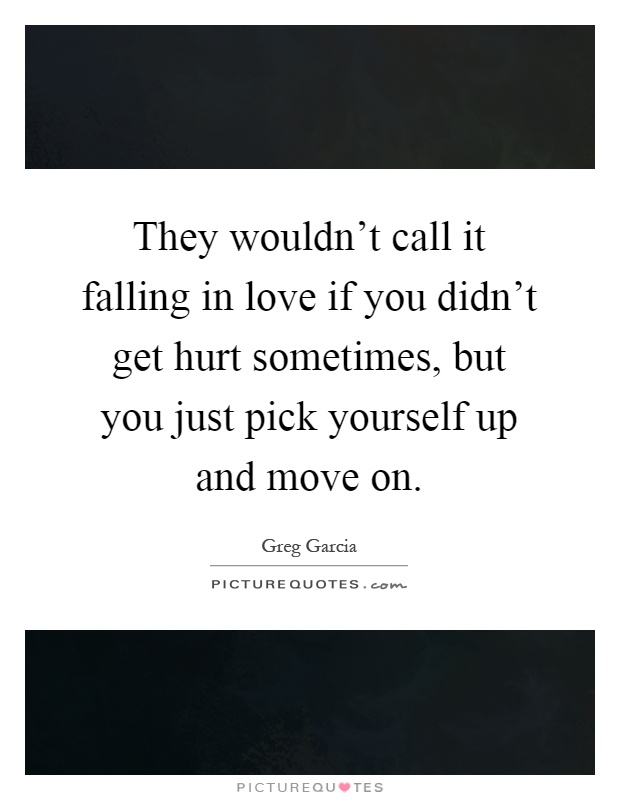 They wouldn't call it falling in love if you didn't get hurt sometimes, but you just pick yourself up and move on Picture Quote #1