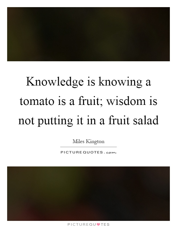 Knowledge is knowing a tomato is a fruit; wisdom is not putting it in a fruit salad Picture Quote #1