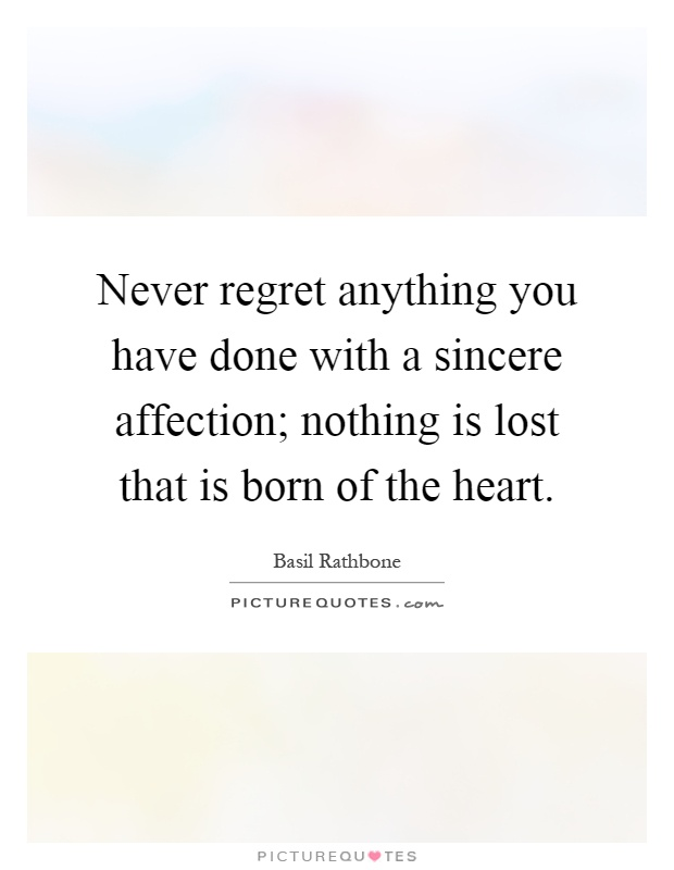 Never regret anything you have done with a sincere affection; nothing is lost that is born of the heart Picture Quote #1