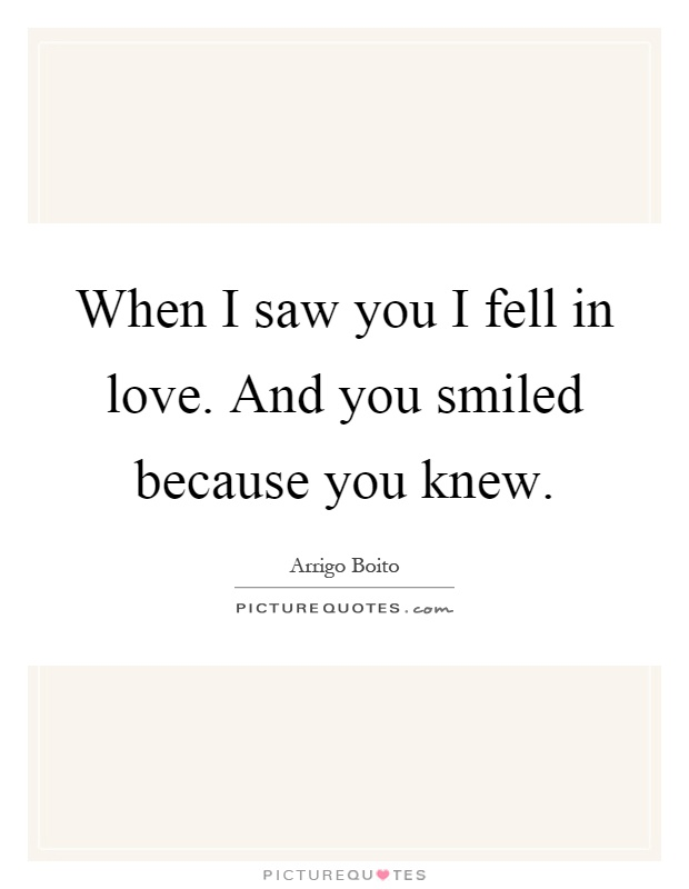 When I saw you I fell in love. And you smiled because you knew Picture Quote #1