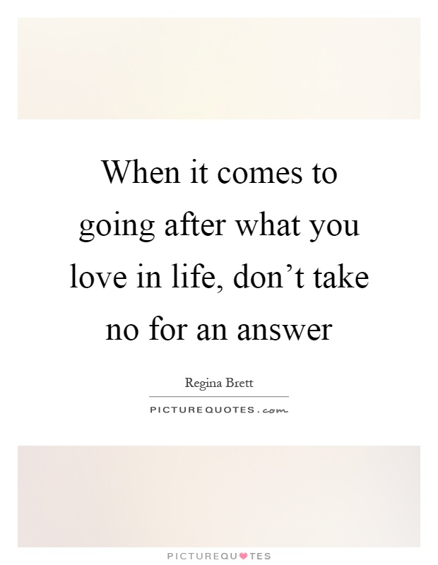 When it comes to going after what you love in life, don't take no for an answer Picture Quote #1