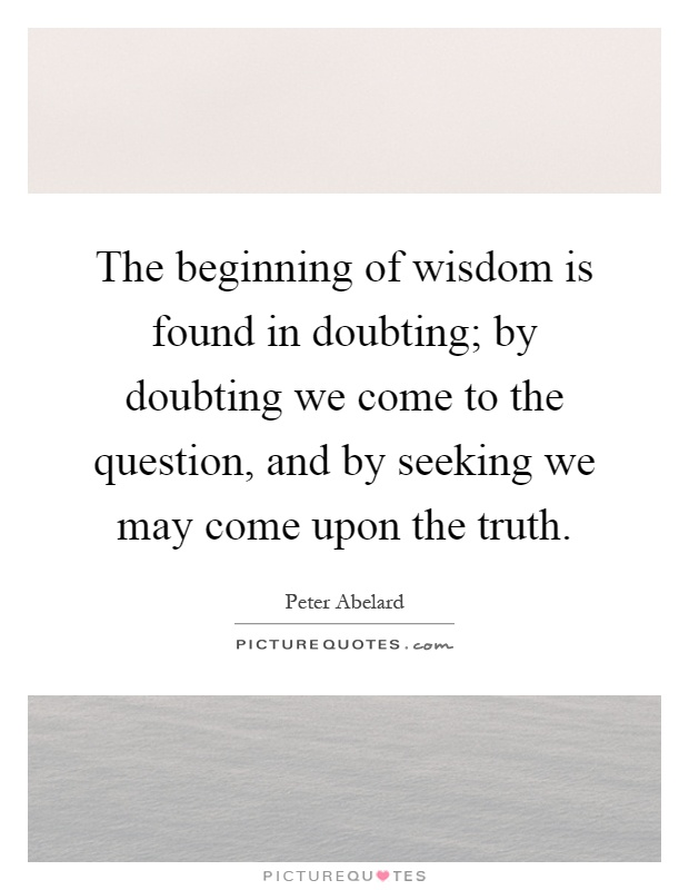 The beginning of wisdom is found in doubting; by doubting we come to the question, and by seeking we may come upon the truth Picture Quote #1